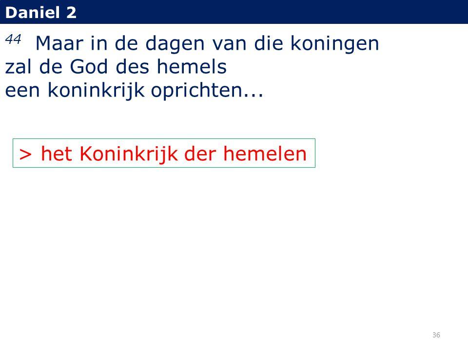 Daniel 2 44 Maar in de dagen van die koningen zal de God des hemels een koninkrijk oprichten... > het Koninkrijk der hemelen 36