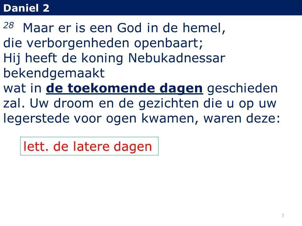 Daniel 2 28 Maar er is een God in de hemel, die verborgenheden openbaart; Hij heeft de koning Nebukadnessar bekendgemaakt wat in de toekomende dagen g