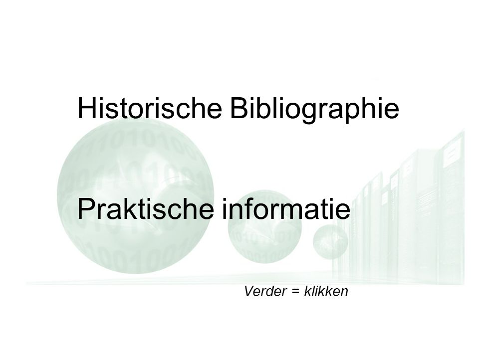 Verder = klikken Historische Bibliographie Praktische informatie Verder = klikken