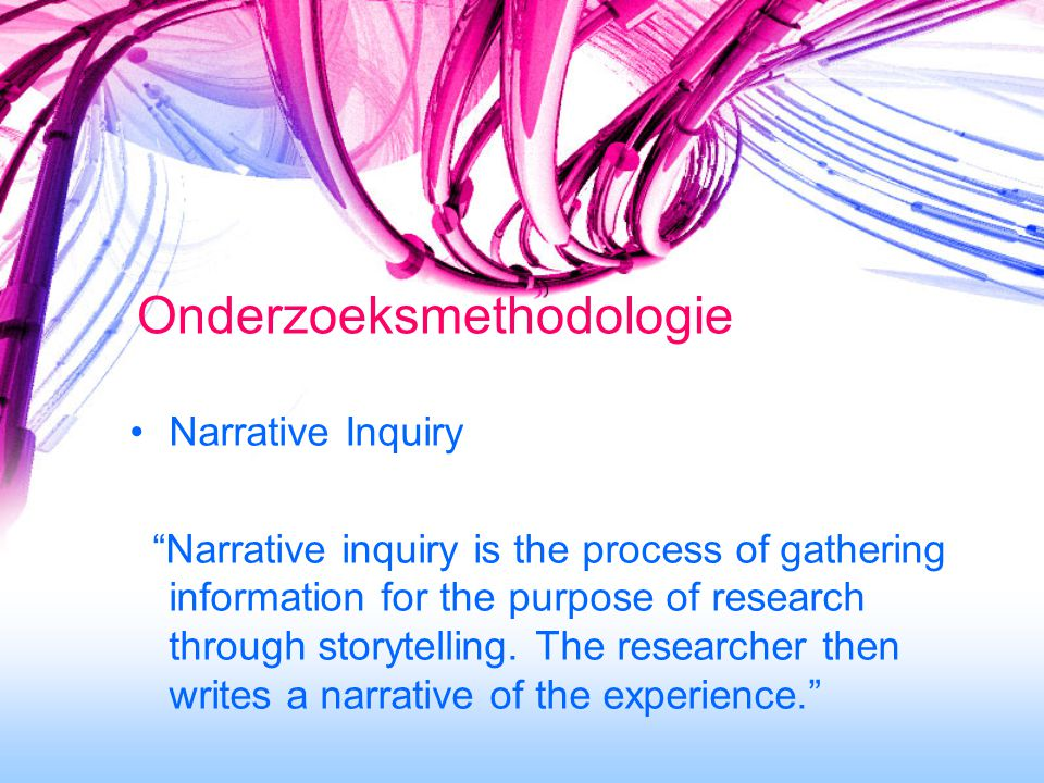 Onderzoeksmethodologie Narrative Inquiry Narrative inquiry is the process of gathering information for the purpose of research through storytelling.