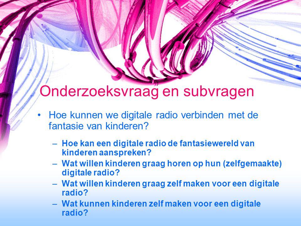 Onderzoeksvraag en subvragen Hoe kunnen we digitale radio verbinden met de fantasie van kinderen? –Hoe kan een digitale radio de fantasiewereld van ki