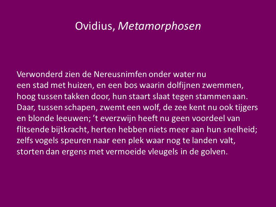 Ovidius, Metamorphosen Verwonderd zien de Nereusnimfen onder water nu een stad met huizen, en een bos waarin dolfijnen zwemmen, hoog tussen takken doo