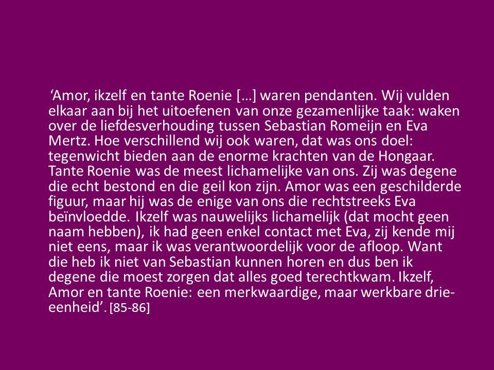 'Amor, ikzelf en tante Roenie […] waren pendanten. Wij vulden elkaar aan bij het uitoefenen van onze gezamenlijke taak: waken over de liefdesverhoudin