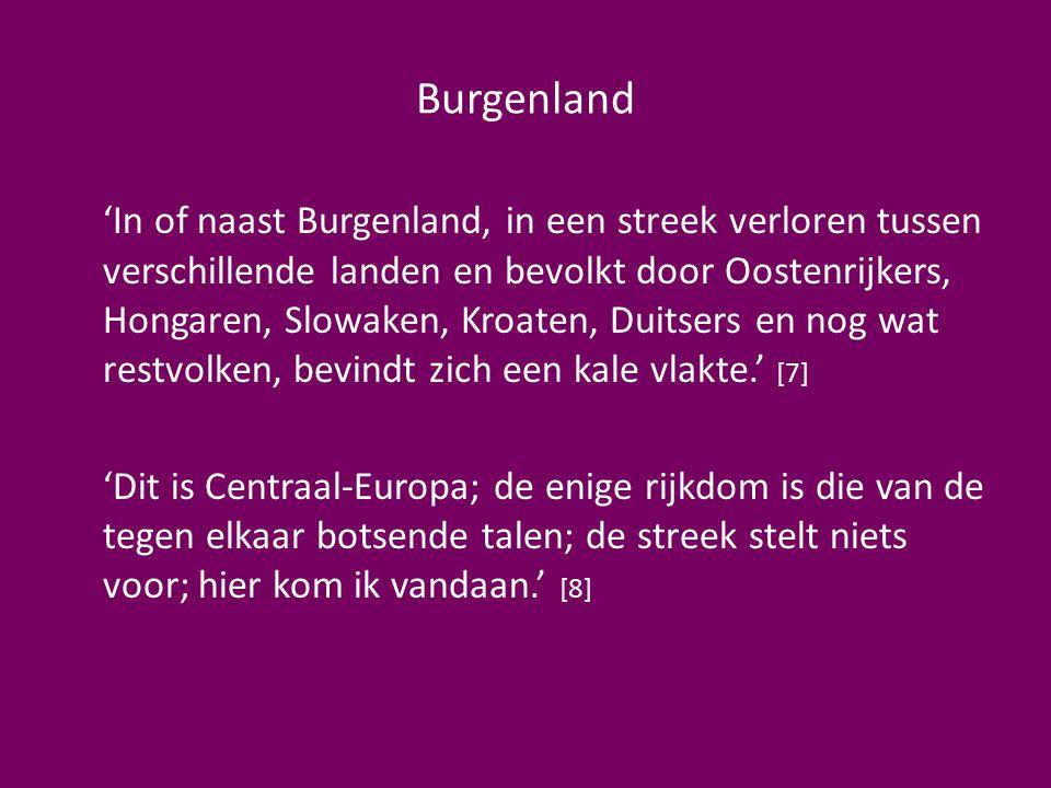 Burgenland 'In of naast Burgenland, in een streek verloren tussen verschillende landen en bevolkt door Oostenrijkers, Hongaren, Slowaken, Kroaten, Duitsers en nog wat restvolken, bevindt zich een kale vlakte.' [7] 'Dit is Centraal-Europa; de enige rijkdom is die van de tegen elkaar botsende talen; de streek stelt niets voor; hier kom ik vandaan.' [8]