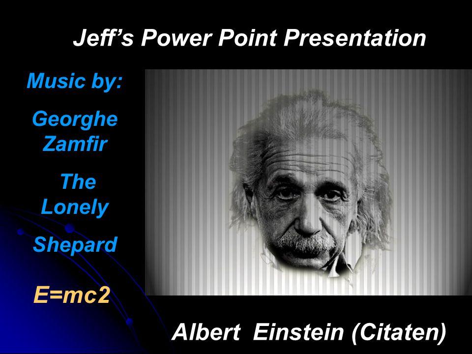 Jeff's Power Point Presentation Albert Einstein (Citaten) E=mc2 Music by: Georghe Zamfir The Lonely Shepard