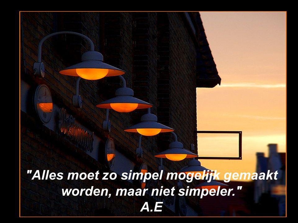 Alles moet zo simpel mogelijk gemaakt worden, maar niet simpeler. A.E
