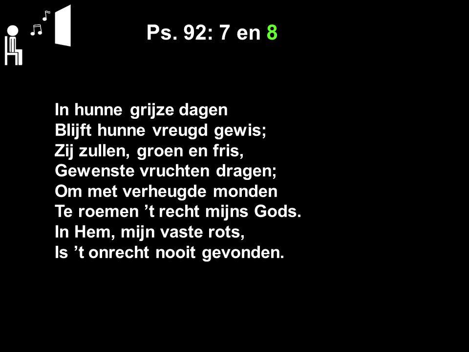 Ps. 92: 7 en 8 In hunne grijze dagen Blijft hunne vreugd gewis; Zij zullen, groen en fris, Gewenste vruchten dragen; Om met verheugde monden Te roemen