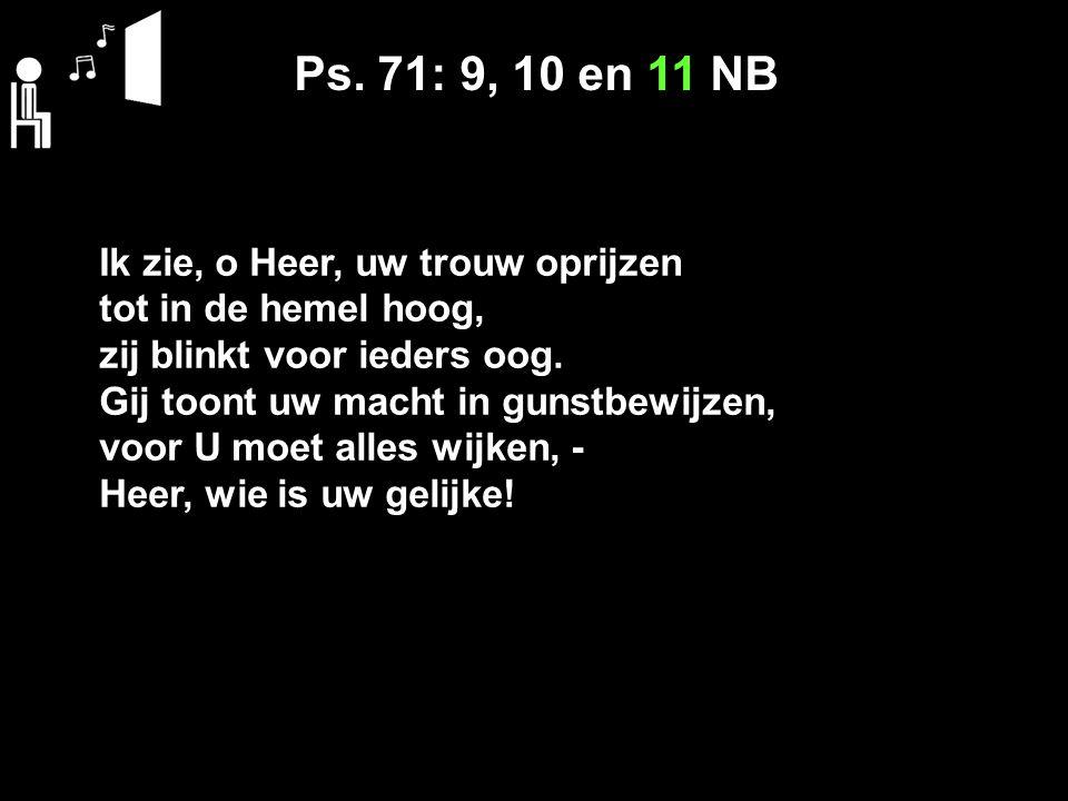 Ps. 71: 9, 10 en 11 NB Ik zie, o Heer, uw trouw oprijzen tot in de hemel hoog, zij blinkt voor ieders oog. Gij toont uw macht in gunstbewijzen, voor U