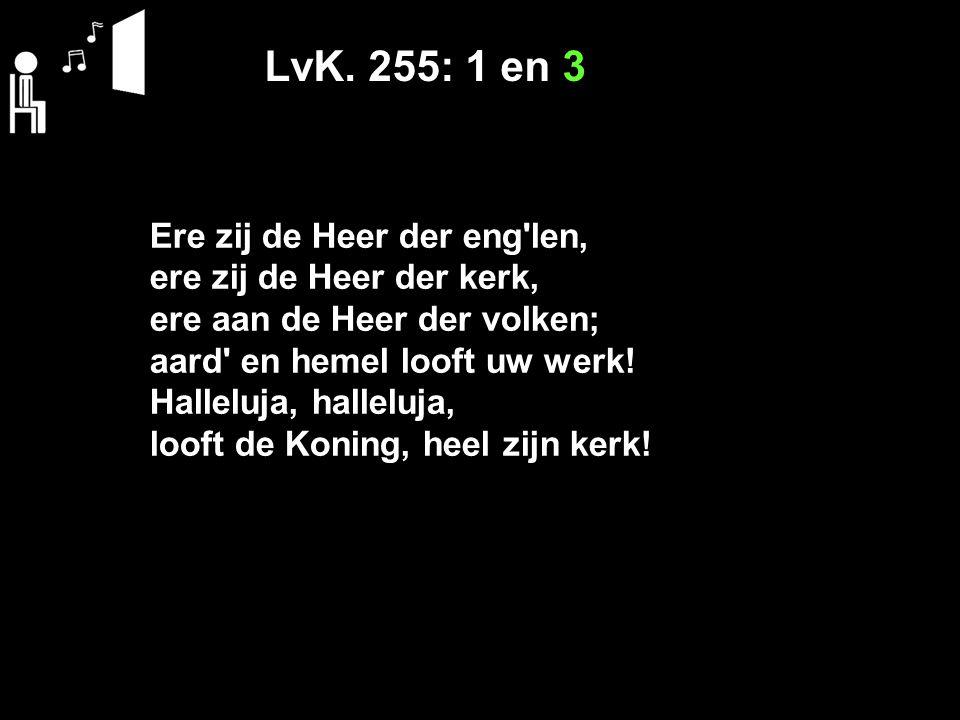 LvK. 255: 1 en 3 Ere zij de Heer der eng'len, ere zij de Heer der kerk, ere aan de Heer der volken; aard' en hemel looft uw werk! Halleluja, halleluja