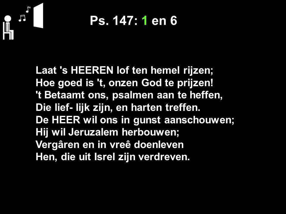 Ps. 147: 1 en 6 Laat 's HEEREN lof ten hemel rijzen; Hoe goed is 't, onzen God te prijzen! 't Betaamt ons, psalmen aan te heffen, Die lief- lijk zijn,