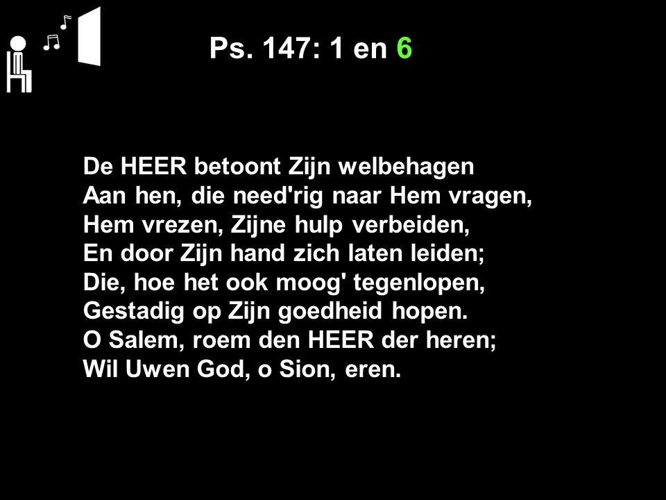 Ps. 147: 1 en 6 De HEER betoont Zijn welbehagen Aan hen, die need'rig naar Hem vragen, Hem vrezen, Zijne hulp verbeiden, En door Zijn hand zich laten