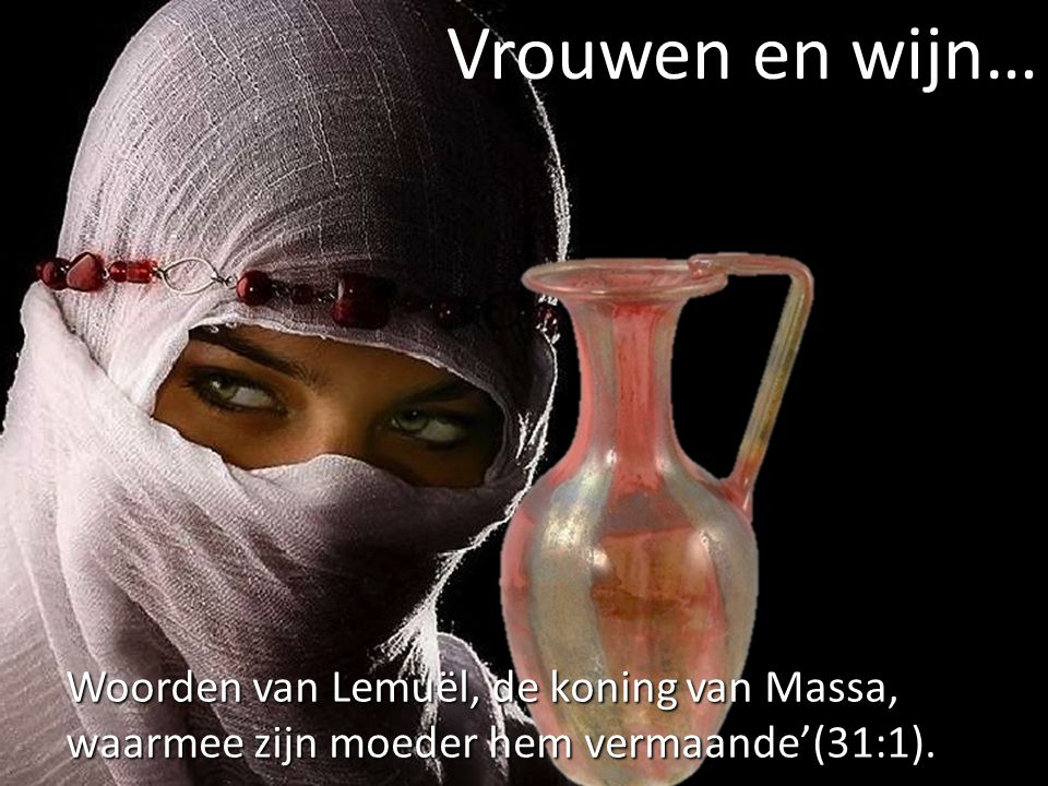 Raadgevingen van een moeder aan haar zoon (1-9) 'Geef uw kracht niet aan de vrouwen, noch uw omgang aan haar die koningen verderven' (31:3).