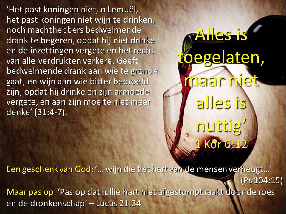 'Het past koningen niet, o Lemuël, het past koningen niet wijn te drinken, noch machthebbers bedwelmende drank te begeren, opdat hij niet drinke en de