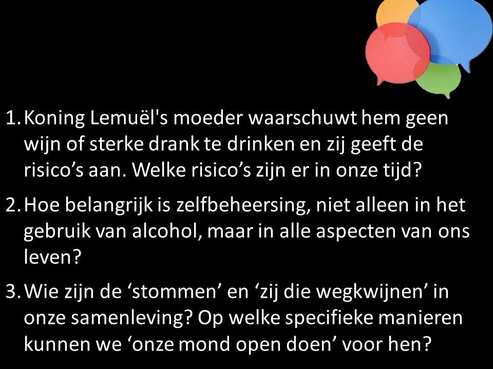 1.Koning Lemuël's moeder waarschuwt hem geen wijn of sterke drank te drinken en zij geeft de risico's aan. Welke risico's zijn er in onze tijd? 2.Hoe