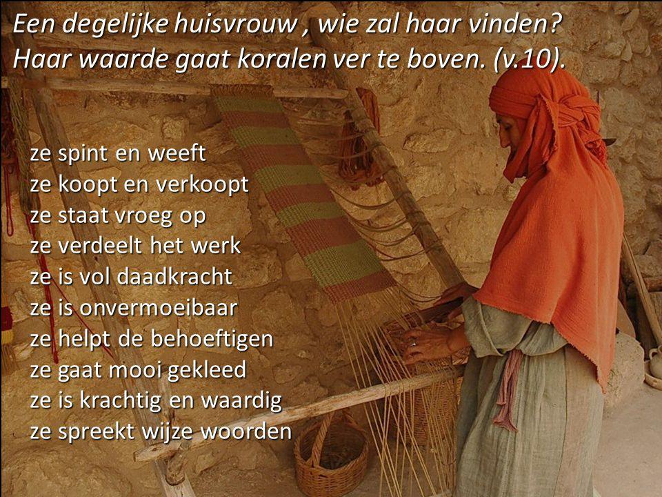 Een degelijke huisvrouw, wie zal haar vinden? Haar waarde gaat koralen ver te boven. (v.10). ze spint en weeft ze koopt en verkoopt ze staat vroeg op