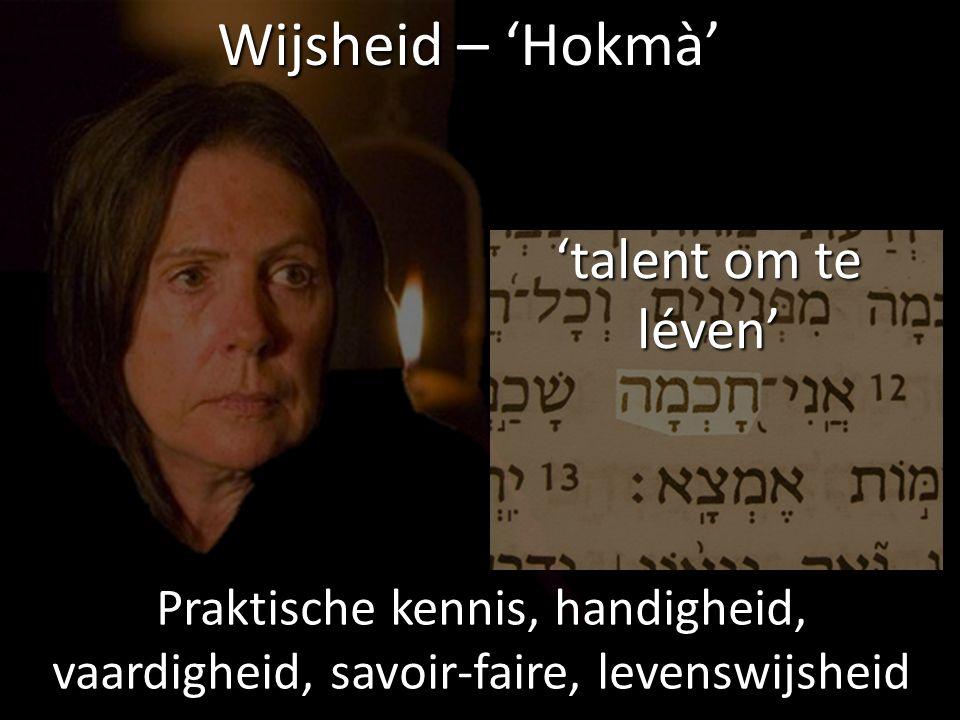 Wijsheid – 'Hokmà' Praktische kennis, handigheid, vaardigheid, savoir-faire, levenswijsheid 'talent om te léven'