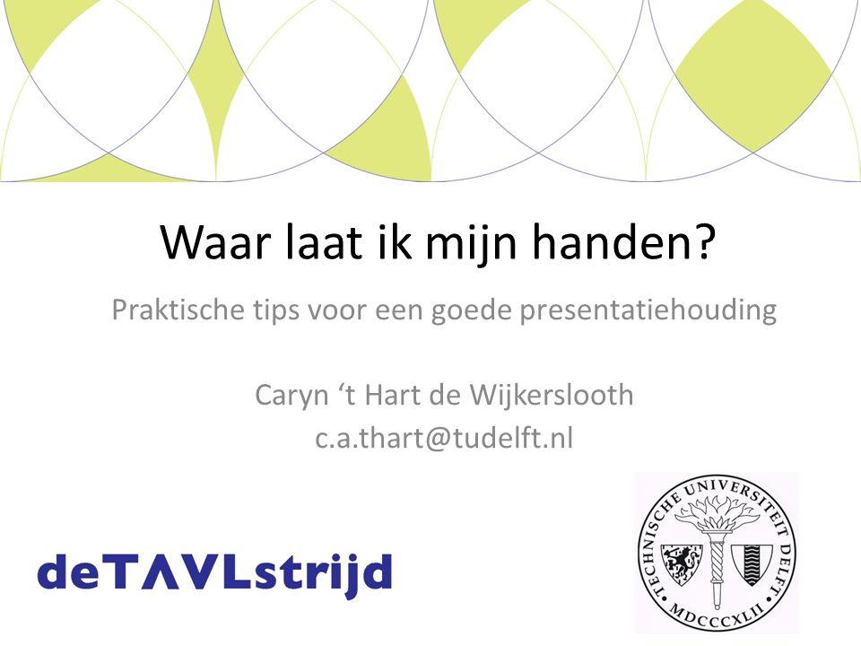 Praktische tips voor een goede presentatiehouding Caryn 't Hart de Wijkerslooth c.a.thart@tudelft.nl Waar laat ik mijn handen?