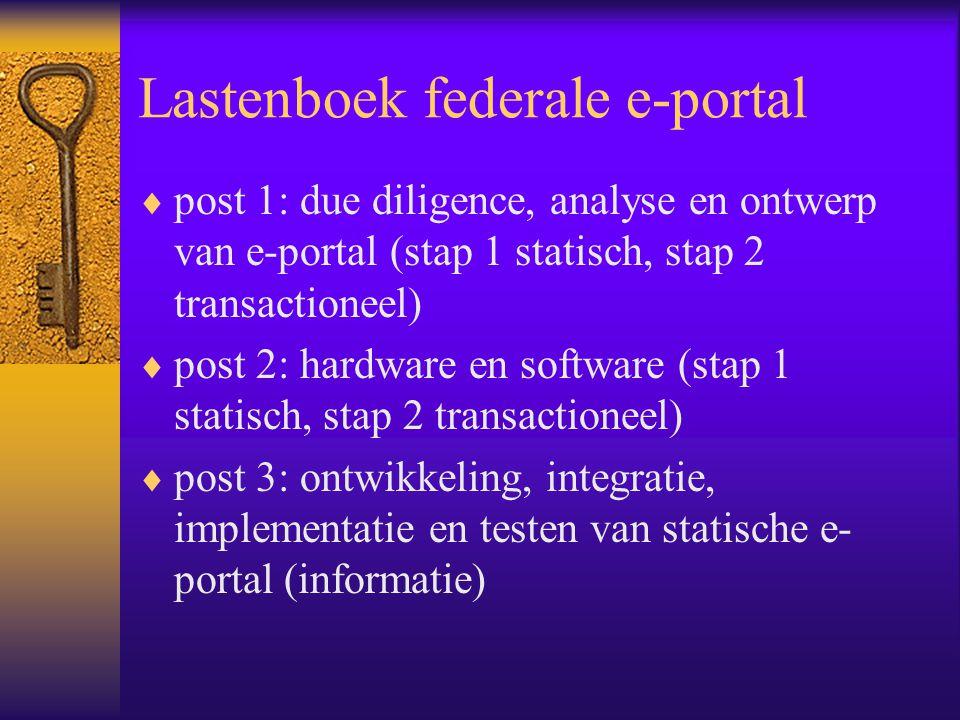 Lastenboek federale e-portal  post 1: due diligence, analyse en ontwerp van e-portal (stap 1 statisch, stap 2 transactioneel)  post 2: hardware en software (stap 1 statisch, stap 2 transactioneel)  post 3: ontwikkeling, integratie, implementatie en testen van statische e- portal (informatie)