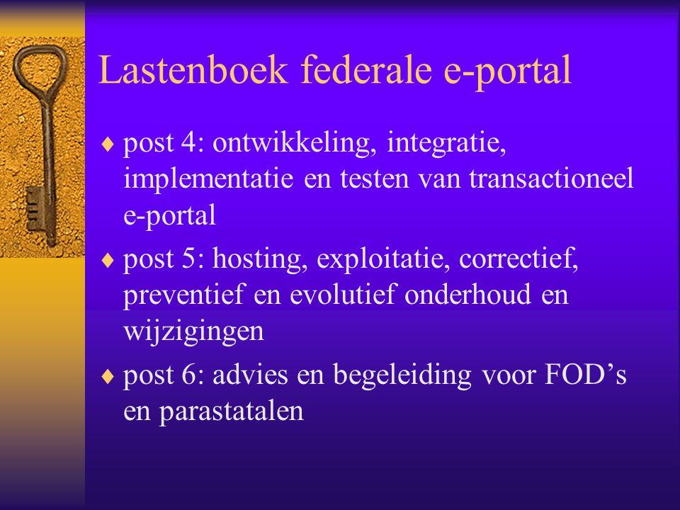 Lastenboek federale e-portal  post 4: ontwikkeling, integratie, implementatie en testen van transactioneel e-portal  post 5: hosting, exploitatie, correctief, preventief en evolutief onderhoud en wijzigingen  post 6: advies en begeleiding voor FOD's en parastatalen