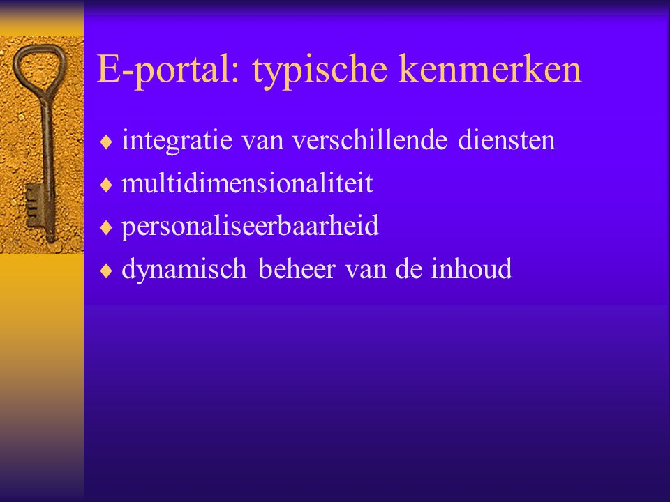 E-portal: typische kenmerken  integratie van verschillende diensten  multidimensionaliteit  personaliseerbaarheid  dynamisch beheer van de inhoud