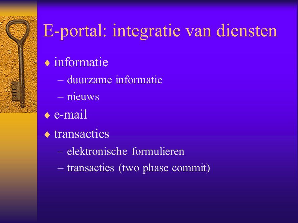 E-portal: integratie van diensten  informatie –duurzame informatie –nieuws  e-mail  transacties –elektronische formulieren –transacties (two phase commit)