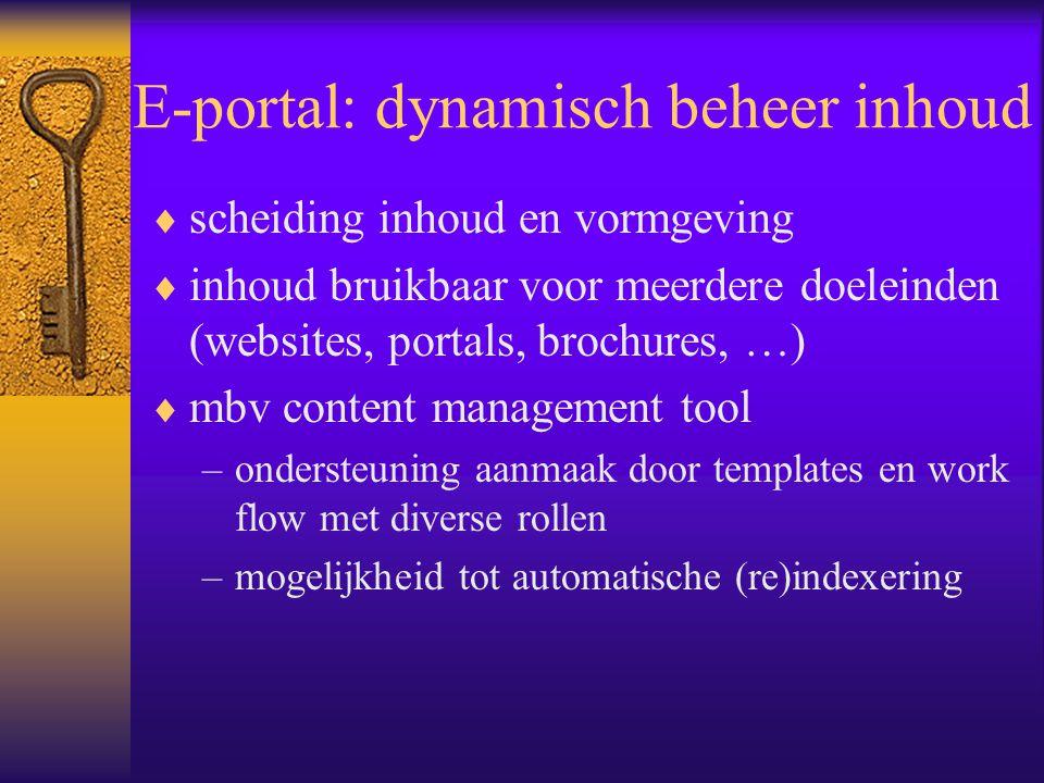 E-portal: dynamisch beheer inhoud  scheiding inhoud en vormgeving  inhoud bruikbaar voor meerdere doeleinden (websites, portals, brochures, …)  mbv content management tool –ondersteuning aanmaak door templates en work flow met diverse rollen –mogelijkheid tot automatische (re)indexering