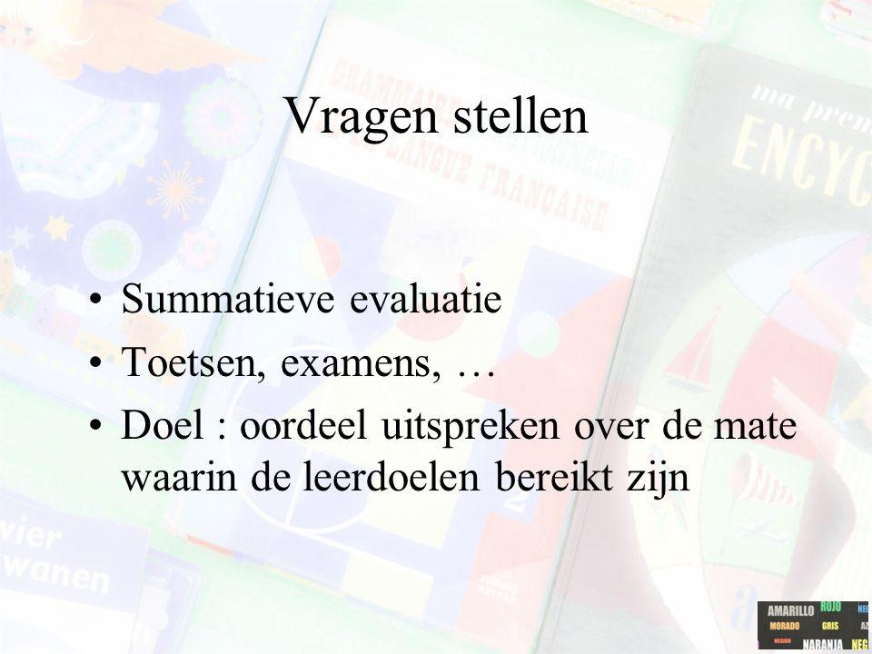 Vragen stellen Summatieve evaluatie Toetsen, examens, … Doel : oordeel uitspreken over de mate waarin de leerdoelen bereikt zijn