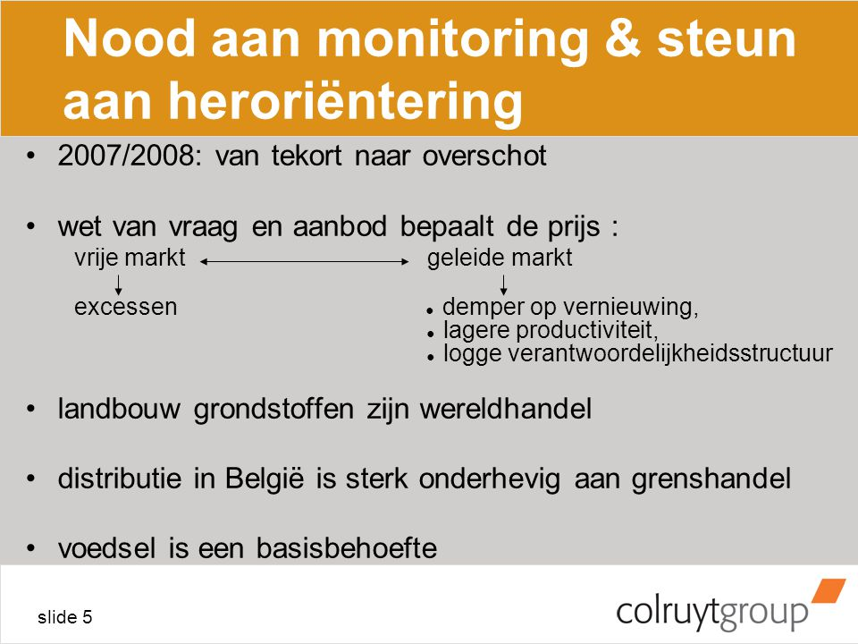slide 6 Nood aan monitoring & steun aan heroriëntering oplossing = combinatie van vrije en geleide markt : –vrije markt + monitoring + steun voor heroriëntering –uitdaging : vooruitzichten maken voor 5 jaar verder –nood aan transparantie : verwachte nood verwachte productie trafiek, speculatie, financiering –nood aan enige buffer internationaal georganiseerd –regio / België / EU / WTO –landbouw en de ganse ketting