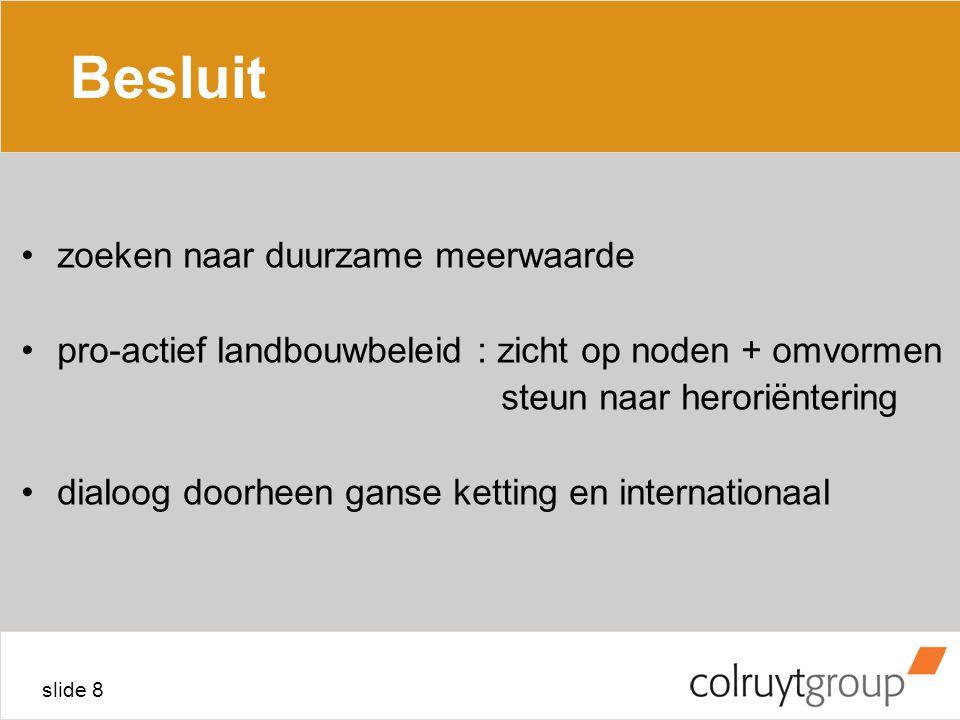 slide 8 Besluit zoeken naar duurzame meerwaarde pro-actief landbouwbeleid : zicht op noden + omvormen steun naar heroriëntering dialoog doorheen ganse ketting en internationaal