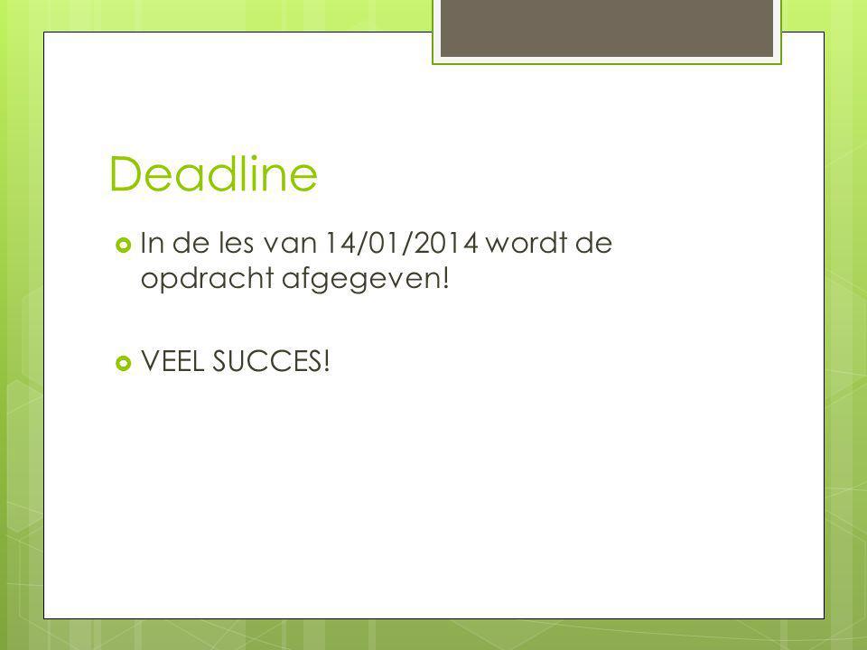 Deadline  In de les van 14/01/2014 wordt de opdracht afgegeven!  VEEL SUCCES!