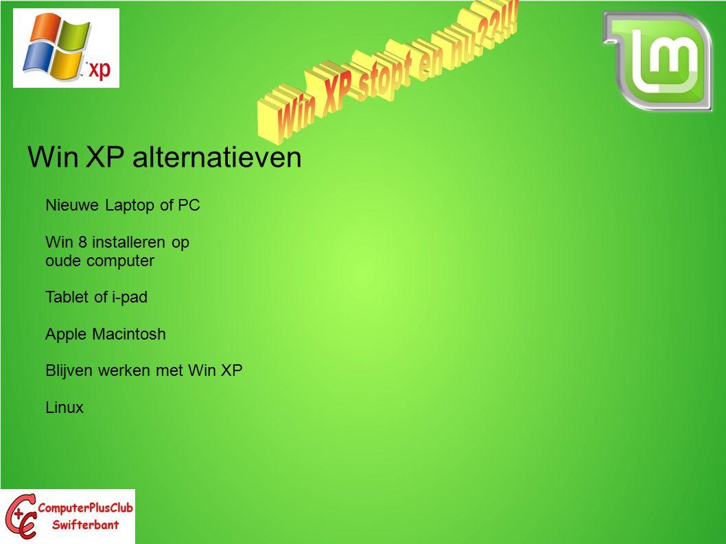 Win XP alternatieven Voor- en nadelen Nieuwe Laptop of PC Win 8 installeren op oude computer Tablet of i-pad Apple Macintosh Blijven werken met Win XP Linux Kosten vanaf €400 Veel veranderd sinds XP (cursus Win8 nodig) Niet alle programma s draaien nog.