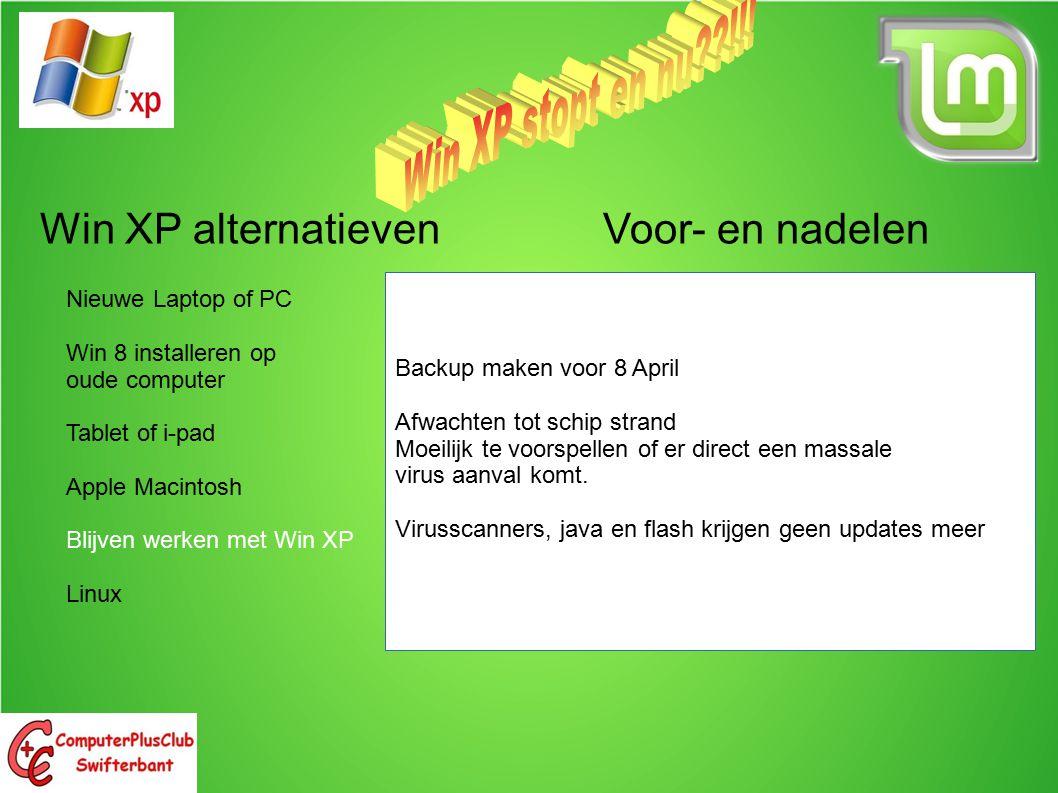 Win XP alternatieven Voor- en nadelen Nieuwe Laptop of PC Win 8 installeren op oude computer Tablet of i-pad Apple Macintosh Blijven werken met Win XP Linux Backup maken voor 8 April Afwachten tot schip strand Moeilijk te voorspellen of er direct een massale virus aanval komt.