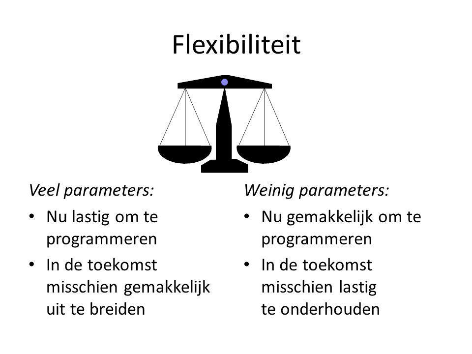 Flexibiliteit Veel parameters: Nu lastig om te programmeren In de toekomst misschien gemakkelijk uit te breiden Weinig parameters: Nu gemakkelijk om te programmeren In de toekomst misschien lastig te onderhouden