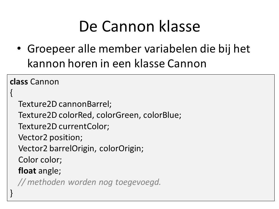 De Cannon klasse Groepeer alle member variabelen die bij het kannon horen in een klasse Cannon class Cannon { Texture2D cannonBarrel; Texture2D colorRed, colorGreen, colorBlue; Texture2D currentColor; Vector2 position; Vector2 barrelOrigin, colorOrigin; Color color; float angle; // methoden worden nog toegevoegd.