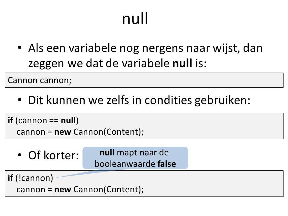 null Als een variabele nog nergens naar wijst, dan zeggen we dat de variabele null is: Dit kunnen we zelfs in condities gebruiken: Of korter: Cannon cannon; if (cannon == null) cannon = new Cannon(Content); if (!cannon) cannon = new Cannon(Content); null mapt naar de booleanwaarde false