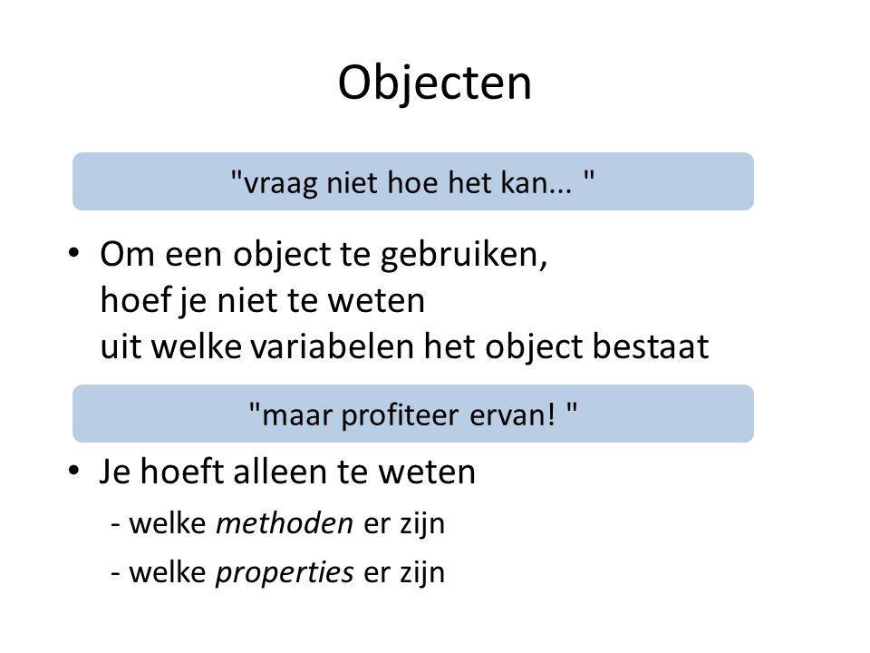 Objecten Om een object te gebruiken, hoef je niet te weten uit welke variabelen het object bestaat Je hoeft alleen te weten - welke methoden er zijn - welke properties er zijn vraag niet hoe het kan...
