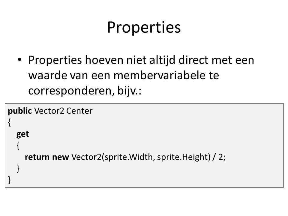 Properties Properties hoeven niet altijd direct met een waarde van een membervariabele te corresponderen, bijv.: public Vector2 Center { get { return new Vector2(sprite.Width, sprite.Height) / 2; }