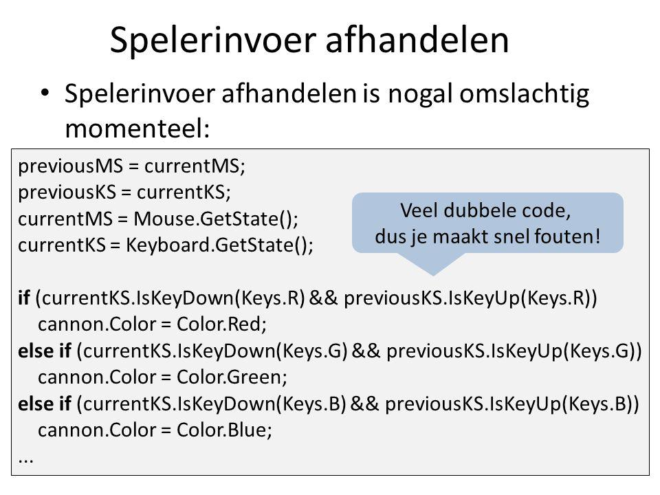 Spelerinvoer afhandelen Spelerinvoer afhandelen is nogal omslachtig momenteel: previousMS = currentMS; previousKS = currentKS; currentMS = Mouse.GetState(); currentKS = Keyboard.GetState(); if (currentKS.IsKeyDown(Keys.R) && previousKS.IsKeyUp(Keys.R)) cannon.Color = Color.Red; else if (currentKS.IsKeyDown(Keys.G) && previousKS.IsKeyUp(Keys.G)) cannon.Color = Color.Green; else if (currentKS.IsKeyDown(Keys.B) && previousKS.IsKeyUp(Keys.B)) cannon.Color = Color.Blue;...