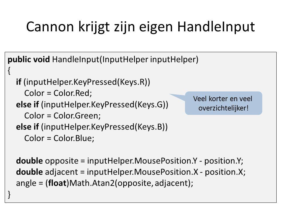 Cannon krijgt zijn eigen HandleInput public void HandleInput(InputHelper inputHelper) { if (inputHelper.KeyPressed(Keys.R)) Color = Color.Red; else if (inputHelper.KeyPressed(Keys.G)) Color = Color.Green; else if (inputHelper.KeyPressed(Keys.B)) Color = Color.Blue; double opposite = inputHelper.MousePosition.Y - position.Y; double adjacent = inputHelper.MousePosition.X - position.X; angle = (float)Math.Atan2(opposite, adjacent); } Veel korter en veel overzichtelijker!