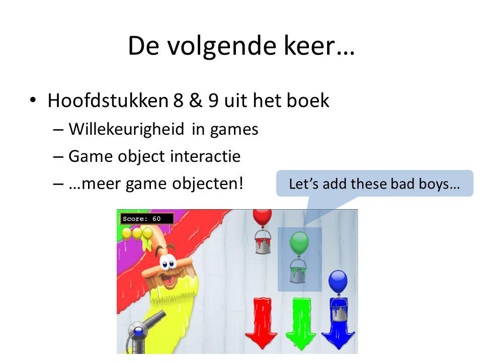 De volgende keer… Hoofdstukken 8 & 9 uit het boek – Willekeurigheid in games – Game object interactie – …meer game objecten.