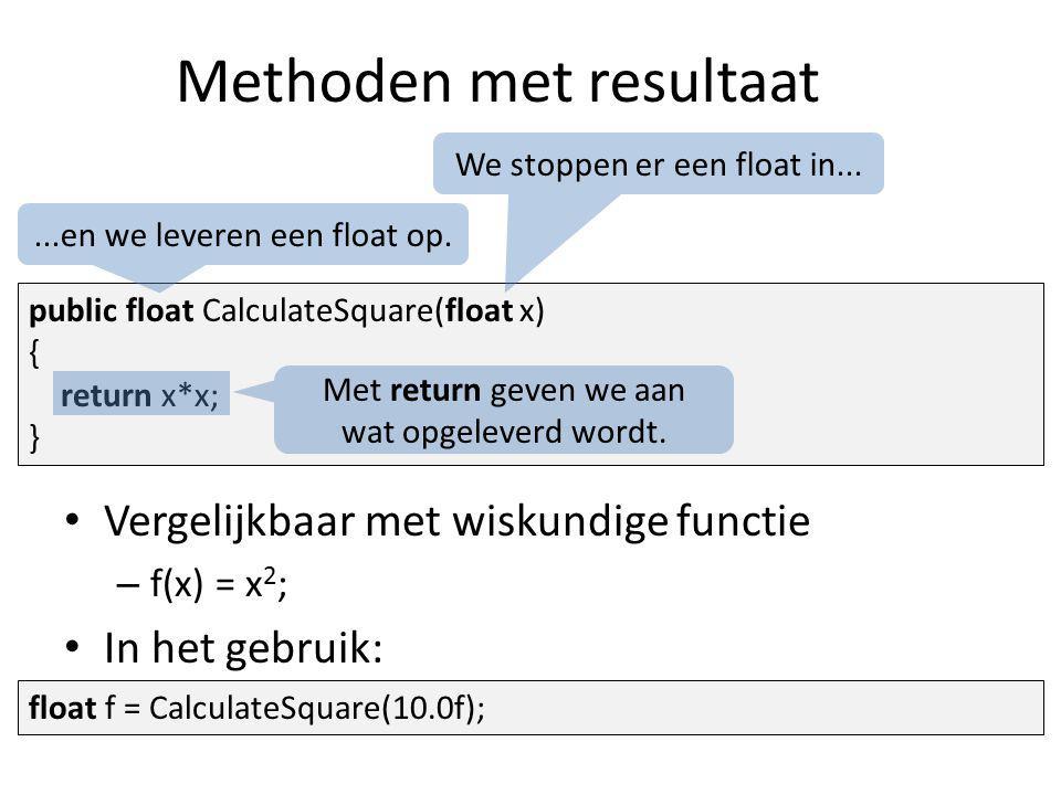 Methoden met resultaat public float CalculateSquare(float x) { return x*x; } Vergelijkbaar met wiskundige functie – f(x) = x 2 ; In het gebruik: We stoppen er een float in......en we leveren een float op.