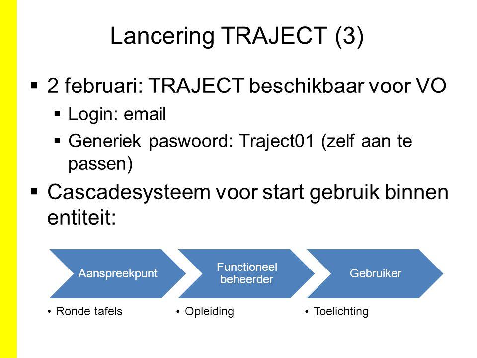 Lancering TRAJECT (3)  2 februari: TRAJECT beschikbaar voor VO  Login: email  Generiek paswoord: Traject01 (zelf aan te passen)  Cascadesysteem vo