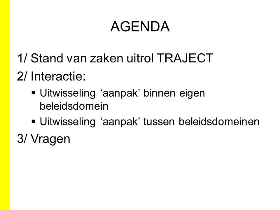 AGENDA 1/ Stand van zaken uitrol TRAJECT 2/ Interactie:  Uitwisseling 'aanpak' binnen eigen beleidsdomein  Uitwisseling 'aanpak' tussen beleidsdomei