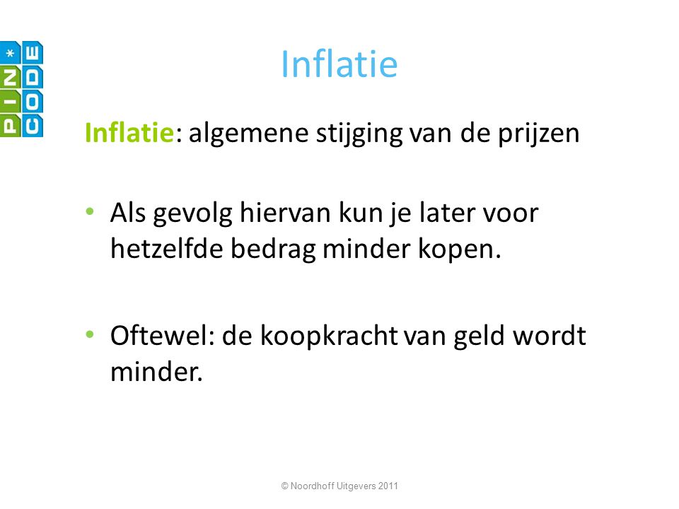 Inflatie Inflatie: algemene stijging van de prijzen Als gevolg hiervan kun je later voor hetzelfde bedrag minder kopen. Oftewel: de koopkracht van gel