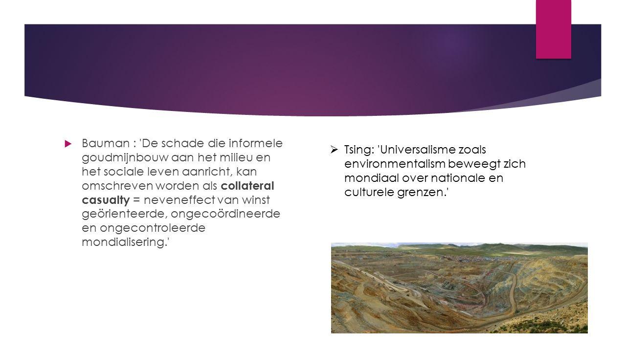  Bauman : De schade die informele goudmijnbouw aan het milieu en het sociale leven aanricht, kan omschreven worden als collateral casualty = neveneffect van winst geörienteerde, ongecoördineerde en ongecontroleerde mondialisering.   Tsing: Universalisme zoals environmentalism beweegt zich mondiaal over nationale en culturele grenzen.
