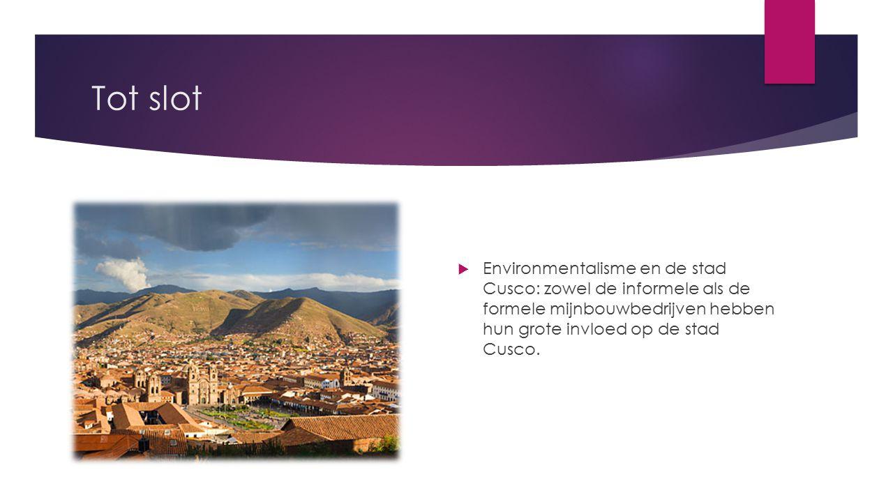 Tot slot  Environmentalisme en de stad Cusco: zowel de informele als de formele mijnbouwbedrijven hebben hun grote invloed op de stad Cusco.