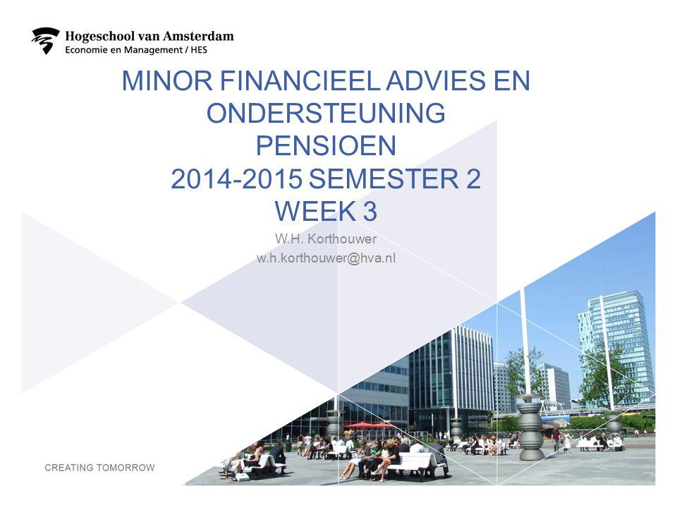 MINOR FINANCIEEL ADVIES EN ONDERSTEUNING PENSIOEN 2014-2015 SEMESTER 2 WEEK 3 W.H. Korthouwer w.h.korthouwer@hva.nl 1