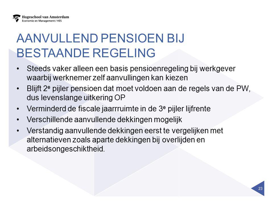 AANVULLEND PENSIOEN BIJ BESTAANDE REGELING Steeds vaker alleen een basis pensioenregeling bij werkgever waarbij werknemer zelf aanvullingen kan kiezen
