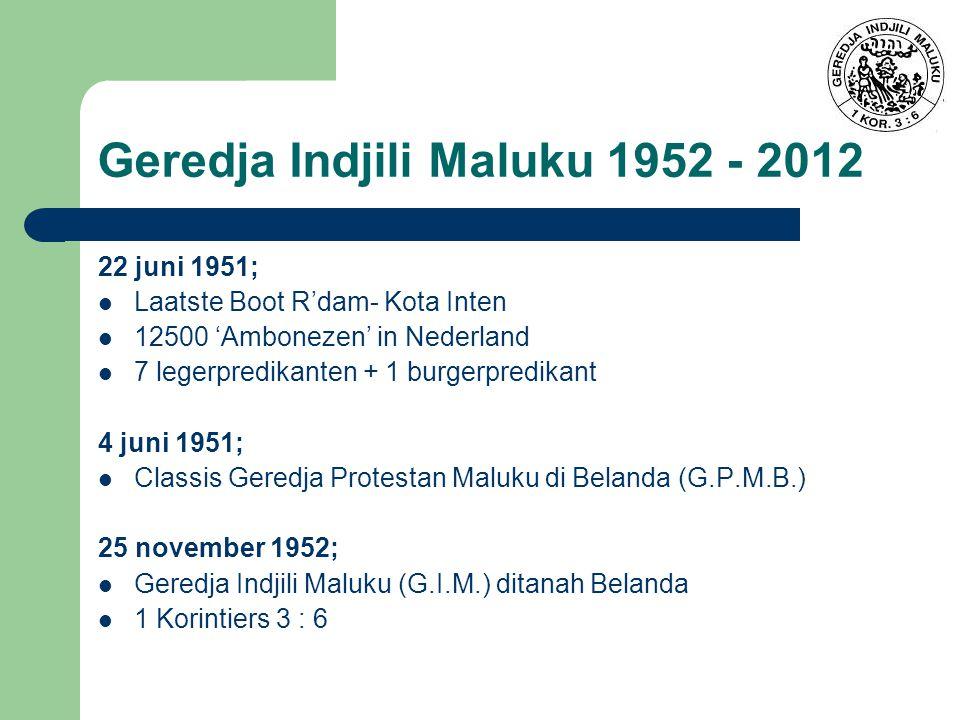 22 juni 1951; Laatste Boot R'dam- Kota Inten 12500 'Ambonezen' in Nederland 7 legerpredikanten + 1 burgerpredikant 4 juni 1951; Classis Geredja Protestan Maluku di Belanda (G.P.M.B.) 25 november 1952; Geredja Indjili Maluku (G.I.M.) ditanah Belanda 1 Korintiers 3 : 6