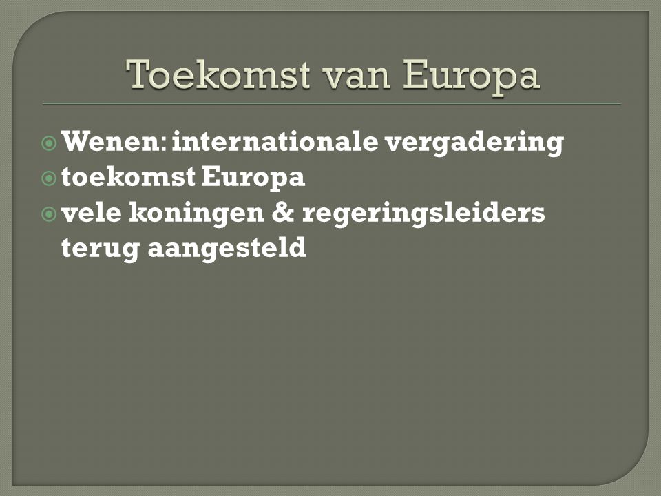  Wenen: internationale vergadering  toekomst Europa  vele koningen & regeringsleiders terug aangesteld